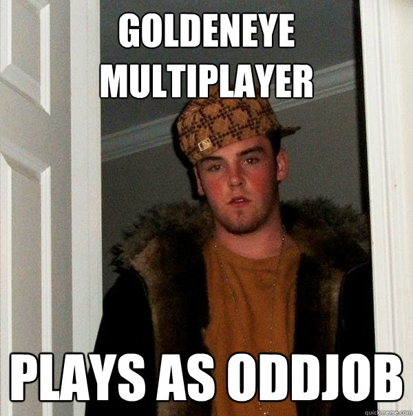 No one liked people who played as Oddjob - no one.
